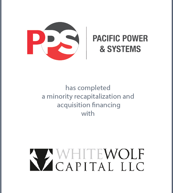 Pacific Power & Sytems Has Completed a Minority Recapitalization and Acquisition Financing With White Wolf Capital